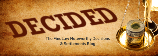 Decided - The FindLaw Noteworthy Decisions and Settlements Blog
